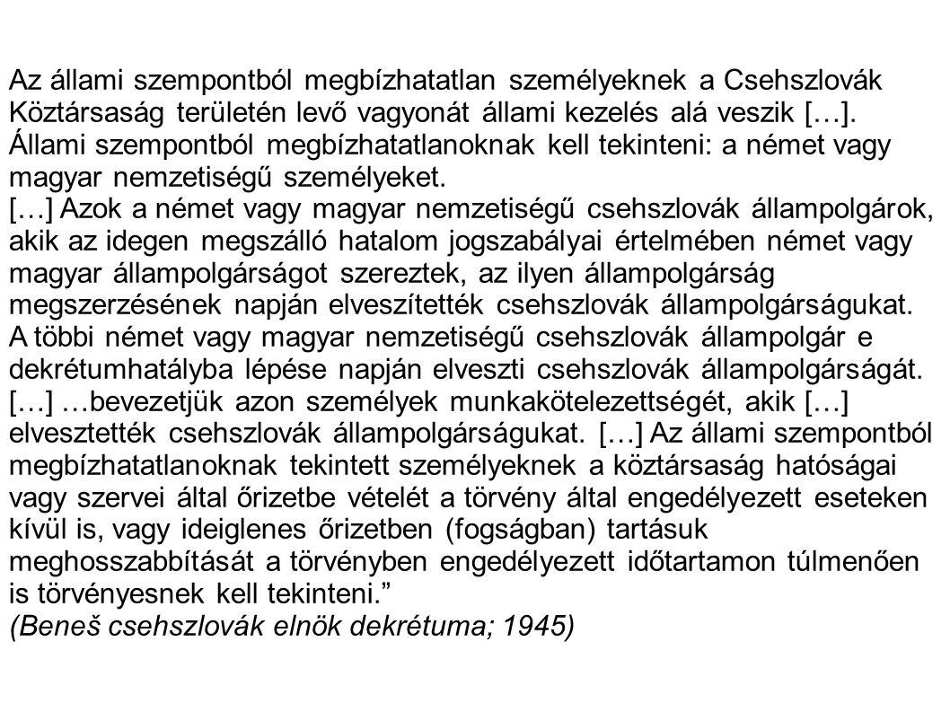Az állami szempontból megbízhatatlan személyeknek a Csehszlovák Köztársaság területén levő vagyonát állami kezelés alá veszik […]. Állami szempontból megbízhatatlanoknak kell tekinteni: a német vagy magyar nemzetiségű személyeket.